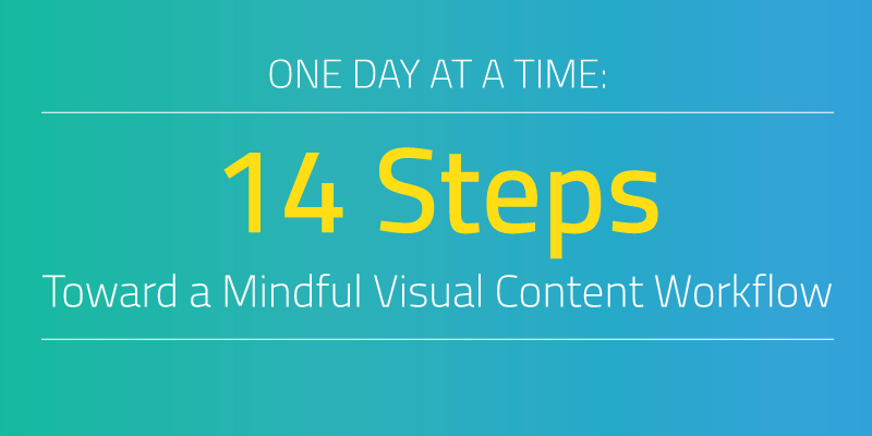 One Day At A Time: 14 Steps Toward a Mindful Visual Content Workflow